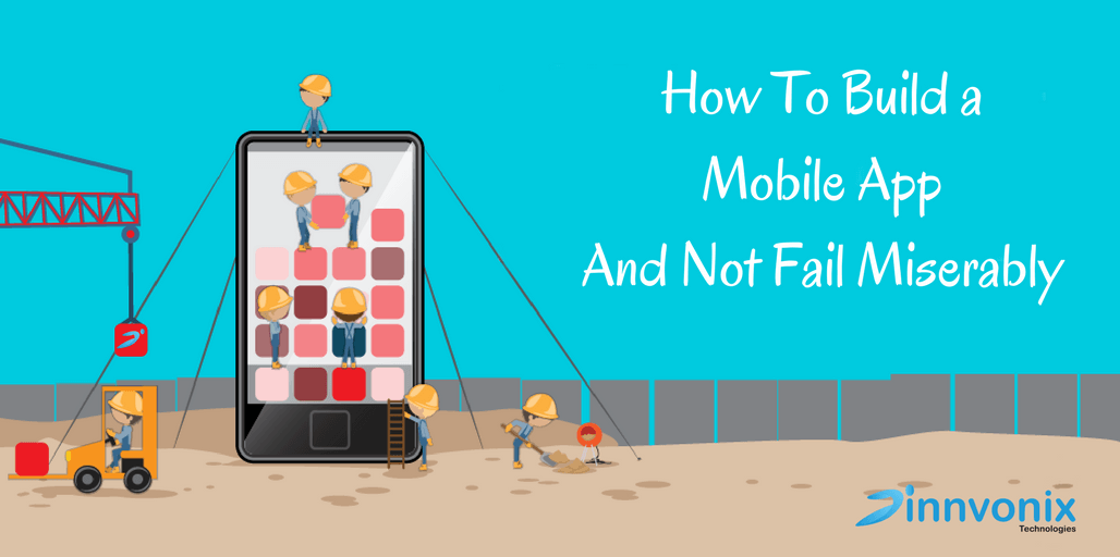 How to Build a Mobile App and Not Fail Miserably